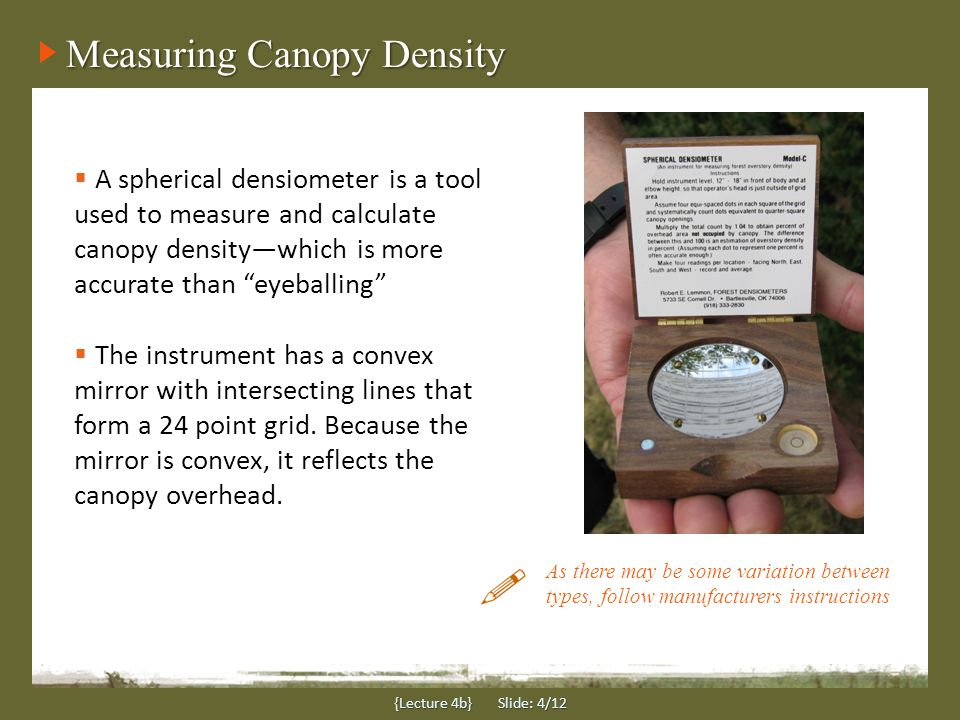 Measuring Canopy Density {Lecture 4b} Slide: 4/12  A spherical densiometer is a tool used to measure and calculate canopy density—which is more accur
