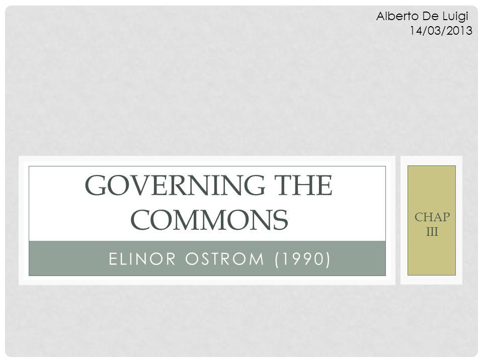 ELINOR OSTROM (1990) GOVERNING THE COMMONS CHAP III Alberto De Luigi 14/03/2013