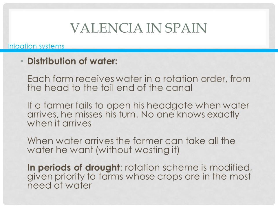 VALENCIA IN SPAIN Distribution of water: Each farm receives water in a rotation order, from the head to the tail end of the canal If a farmer fails to open his headgate when water arrives, he misses his turn.