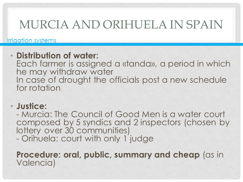 MURCIA AND ORIHUELA IN SPAIN Distribution of water: Each farmer is assigned a «tanda», a period in which he may withdraw water In case of drought the officials post a new schedule for rotation Justice: - Murcia: The Council of Good Men is a water court composed by 5 syndics and 2 inspectors (chosen by lottery over 30 communities) - Orihuela: court with only 1 judge Procedure: oral, public, summary and cheap (as in Valencia) Irrigation systems