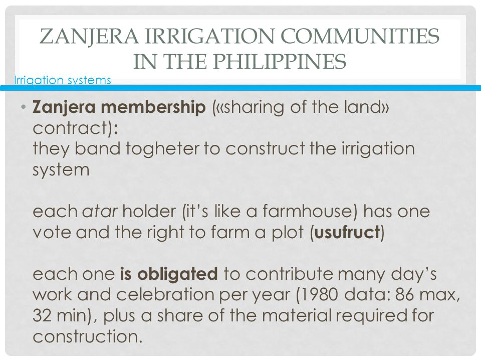 ZANJERA IRRIGATION COMMUNITIES IN THE PHILIPPINES Zanjera membership («sharing of the land» contract) : they band togheter to construct the irrigation system each atar holder (it's like a farmhouse) has one vote and the right to farm a plot ( usufruct ) each one is obligated to contribute many day's work and celebration per year (1980 data: 86 max, 32 min), plus a share of the material required for construction.
