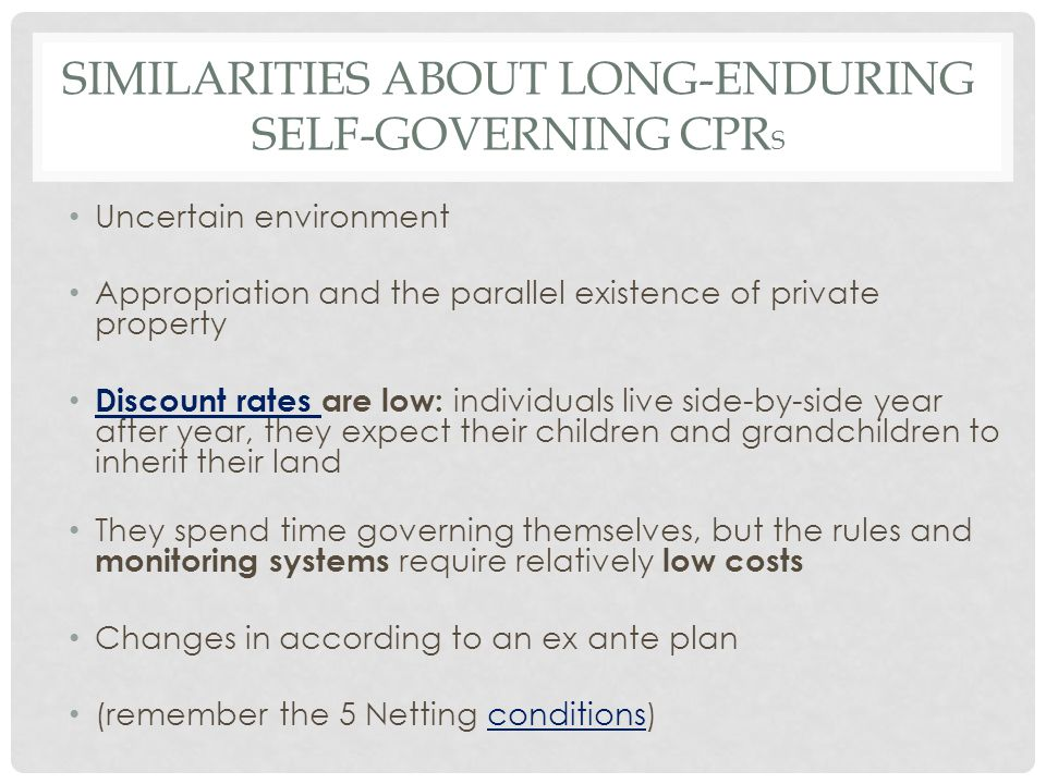 SIMILARITIES ABOUT LONG-ENDURING SELF-GOVERNING CPR S Uncertain environment Appropriation and the parallel existence of private property Discount rates are low: individuals live side-by-side year after year, they expect their children and grandchildren to inherit their land Discount rates They spend time governing themselves, but the rules and monitoring systems require relatively low costs Changes in according to an ex ante plan (remember the 5 Netting conditions)conditions