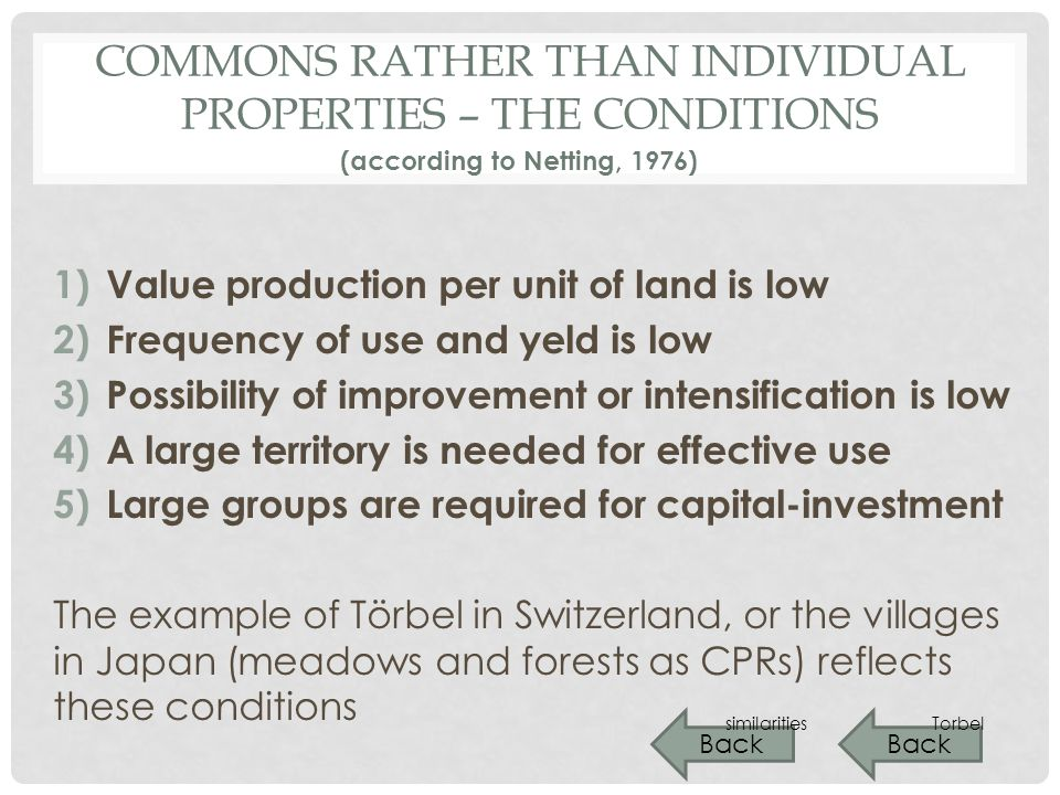 COMMONS RATHER THAN INDIVIDUAL PROPERTIES – THE CONDITIONS 1)Value production per unit of land is low 2)Frequency of use and yeld is low 3)Possibility of improvement or intensification is low 4)A large territory is needed for effective use 5)Large groups are required for capital-investment The example of Törbel in Switzerland, or the villages in Japan (meadows and forests as CPRs) reflects these conditions (according to Netting, 1976) Back Torbel Back similarities