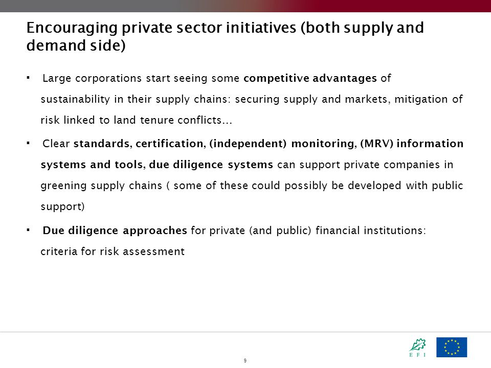 9 Encouraging private sector initiatives (both supply and demand side)  Large corporations start seeing some competitive advantages of sustainability in their supply chains: securing supply and markets, mitigation of risk linked to land tenure conflicts...