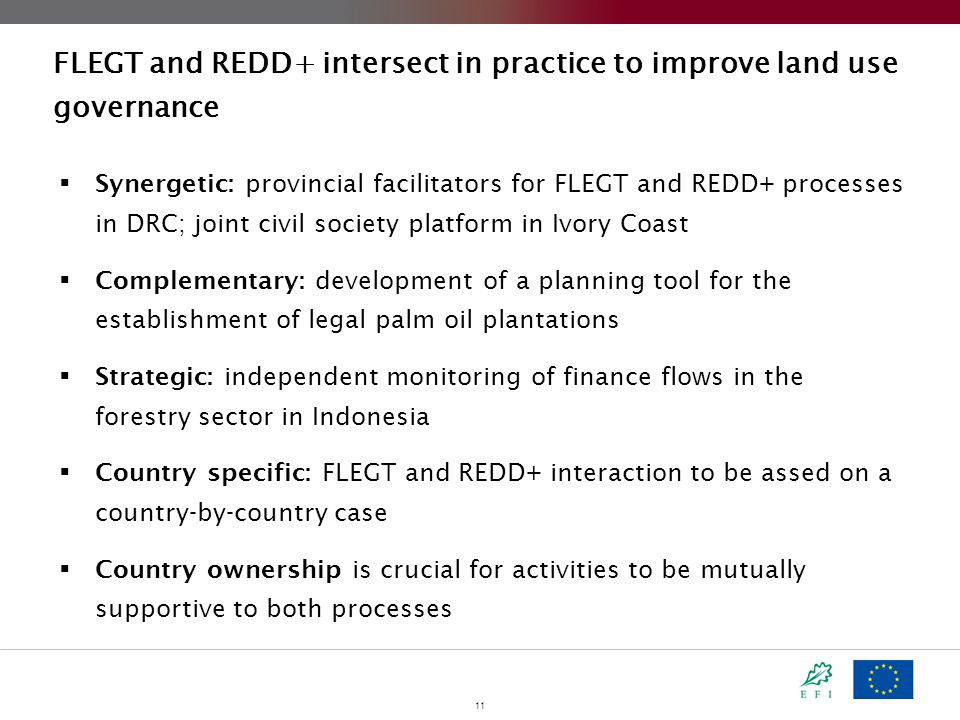 11 FLEGT and REDD+ intersect in practice to improve land use governance  Synergetic: provincial facilitators for FLEGT and REDD+ processes in DRC; joint civil society platform in Ivory Coast  Complementary: development of a planning tool for the establishment of legal palm oil plantations  Strategic: independent monitoring of finance flows in the forestry sector in Indonesia  Country specific: FLEGT and REDD+ interaction to be assed on a country-by-country case  Country ownership is crucial for activities to be mutually supportive to both processes