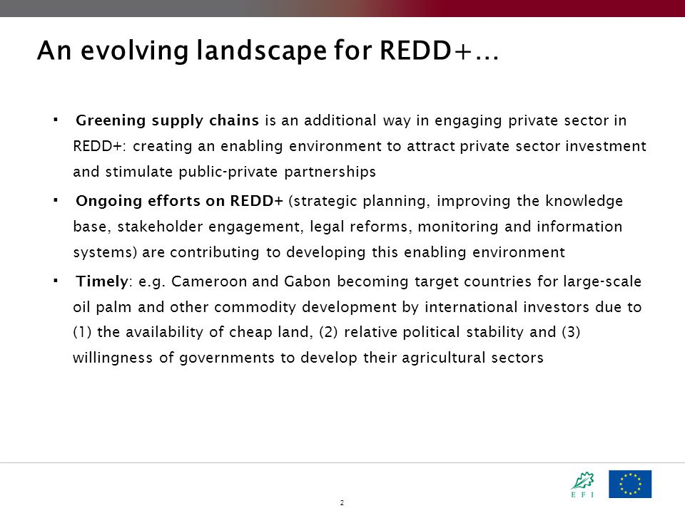 2 An evolving landscape for REDD+…  Greening supply chains is an additional way in engaging private sector in REDD+: creating an enabling environment to attract private sector investment and stimulate public-private partnerships  Ongoing efforts on REDD+ (strategic planning, improving the knowledge base, stakeholder engagement, legal reforms, monitoring and information systems) are contributing to developing this enabling environment  Timely : e.g.