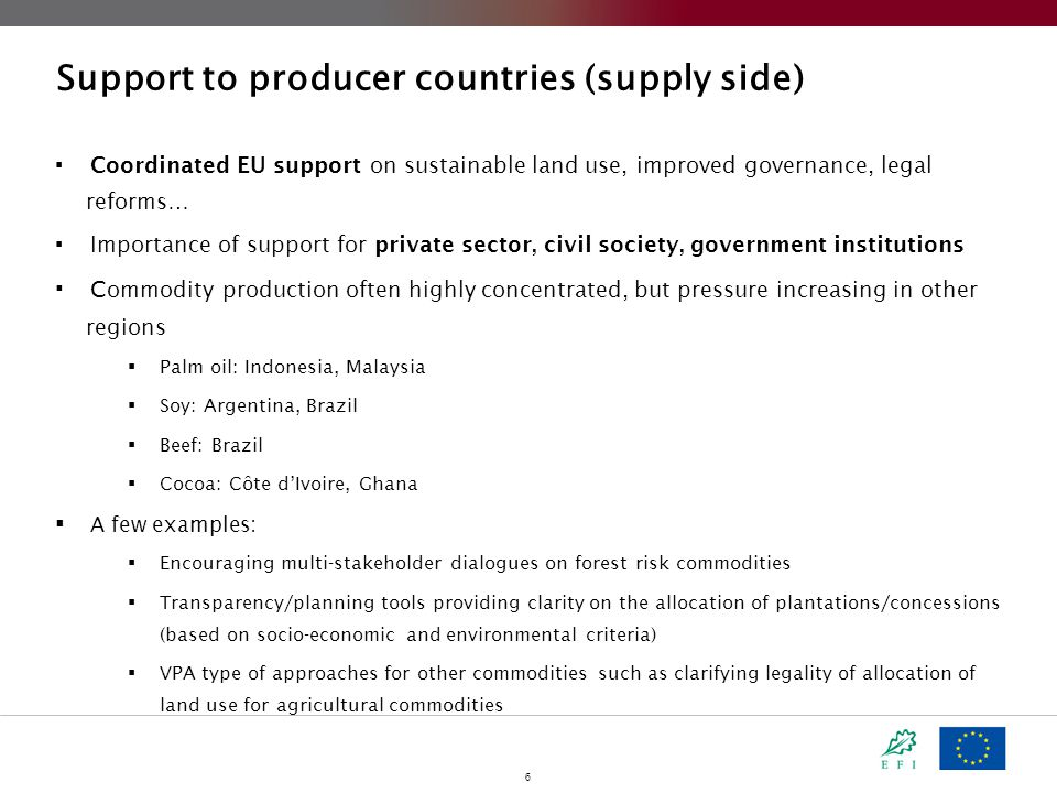6 Support to producer countries (supply side)  Coordinated EU support on sustainable land use, improved governance, legal reforms…  Importance of support for private sector, civil society, government institutions  C ommodity production often highly concentrated, but pressure increasing in other regions  Palm oil: Indonesia, Malaysia  Soy: Argentina, Brazil  Beef: Brazil  Cocoa: Côte d'Ivoire, Ghana  A few examples:  Encouraging multi-stakeholder dialogues on forest risk commodities  Transparency/planning tools providing clarity on the allocation of plantations/concessions (based on socio-economic and environmental criteria)  VPA type of approaches for other commodities such as clarifying legality of allocation of land use for agricultural commodities