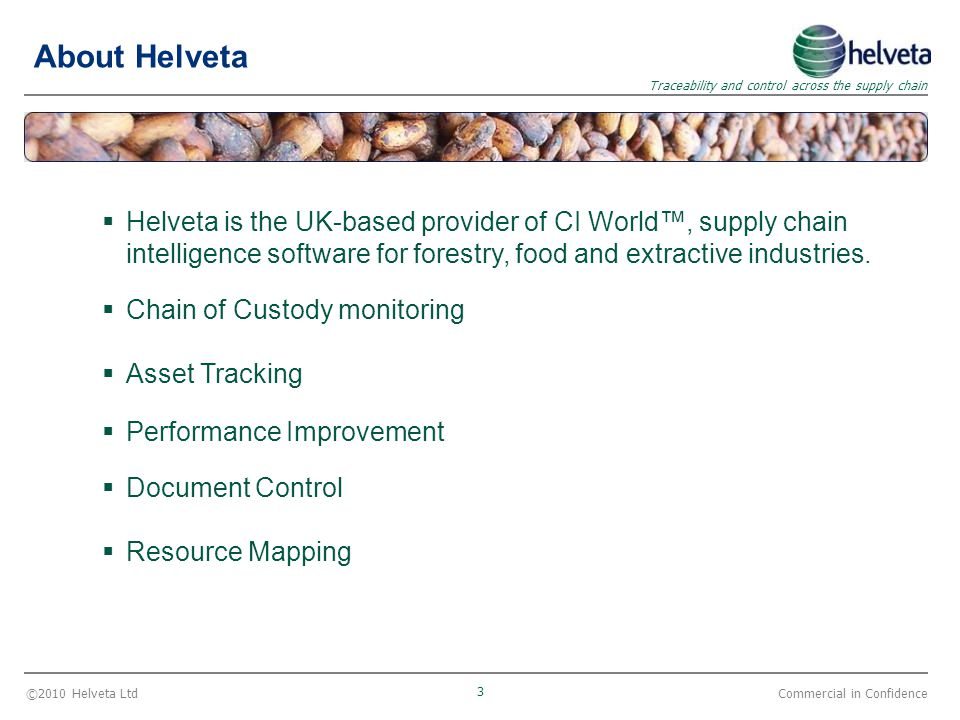 ©2010 Helveta Ltd 3 Traceability and control across the supply chain Commercial in Confidence About Helveta  Helveta is the UK-based provider of CI World™, supply chain intelligence software for forestry, food and extractive industries.