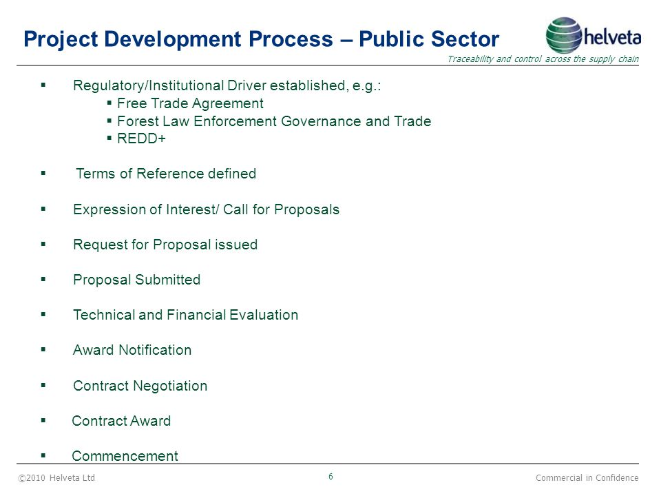 ©2010 Helveta Ltd 6 Traceability and control across the supply chain Commercial in Confidence Project Development Process – Public Sector  Regulatory/Institutional Driver established, e.g.:  Free Trade Agreement  Forest Law Enforcement Governance and Trade  REDD+  Terms of Reference defined  Expression of Interest/ Call for Proposals  Request for Proposal issued  Proposal Submitted  Technical and Financial Evaluation  Award Notification  Contract Negotiation  Contract Award  Commencement