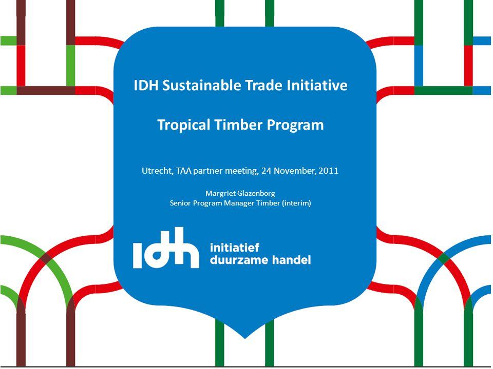 IDH Sustainable Trade Initiative Tropical Timber Program Utrecht, TAA partner meeting, 24 November, 2011 Margriet Glazenborg Senior Program Manager Timber (interim)