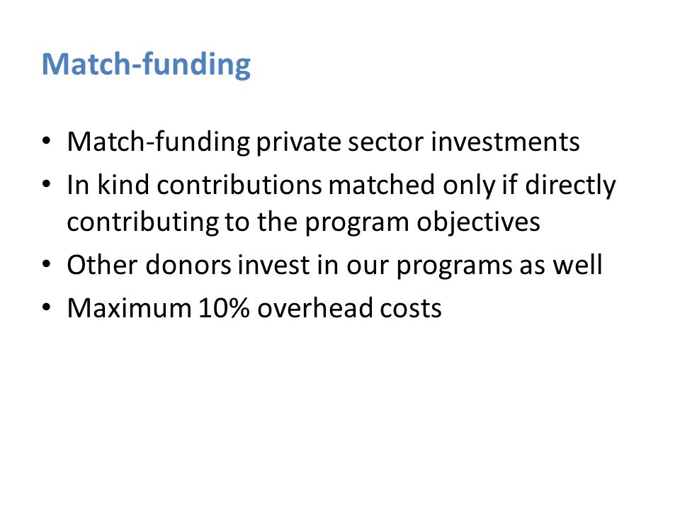 Match-funding Match-funding private sector investments In kind contributions matched only if directly contributing to the program objectives Other donors invest in our programs as well Maximum 10% overhead costs