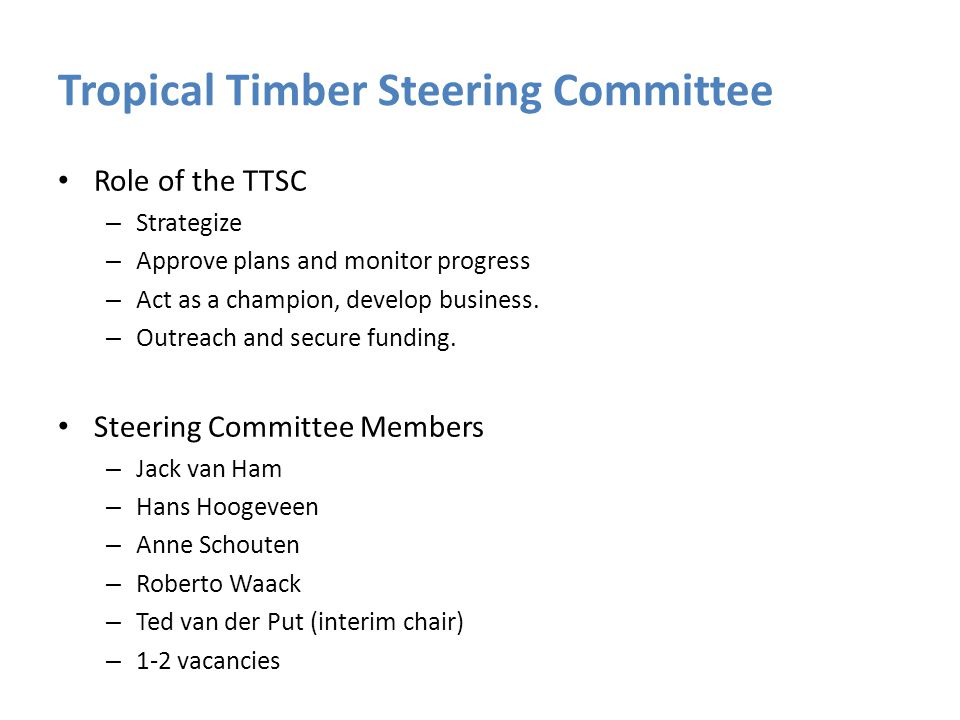 Tropical Timber Steering Committee Role of the TTSC – Strategize – Approve plans and monitor progress – Act as a champion, develop business. – Outreac