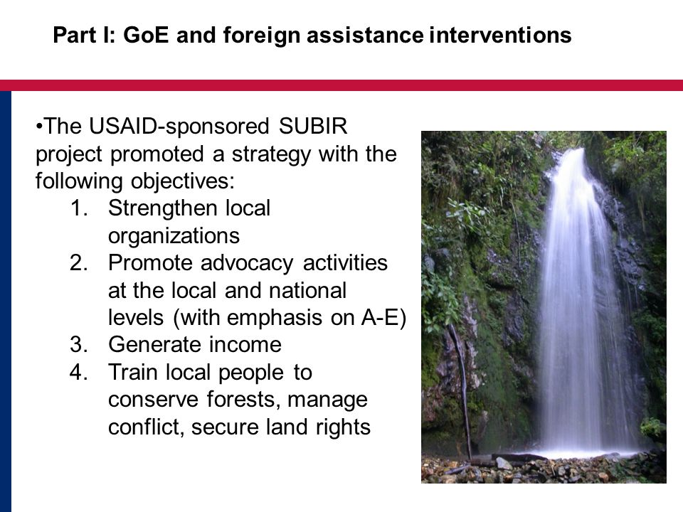 Part I: GoE and foreign assistance interventions The USAID-sponsored SUBIR project promoted a strategy with the following objectives: 1.Strengthen local organizations 2.Promote advocacy activities at the local and national levels (with emphasis on A-E) 3.Generate income 4.Train local people to conserve forests, manage conflict, secure land rights