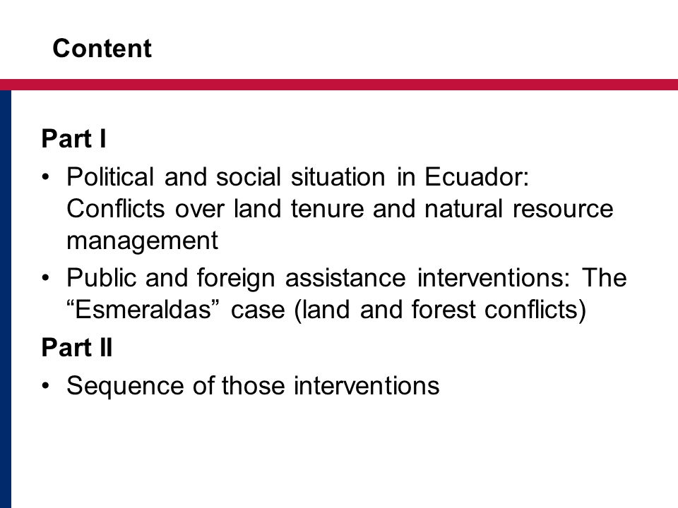 Content Part I Political and social situation in Ecuador: Conflicts over land tenure and natural resource management Public and foreign assistance interventions: The Esmeraldas case (land and forest conflicts) Part II Sequence of those interventions