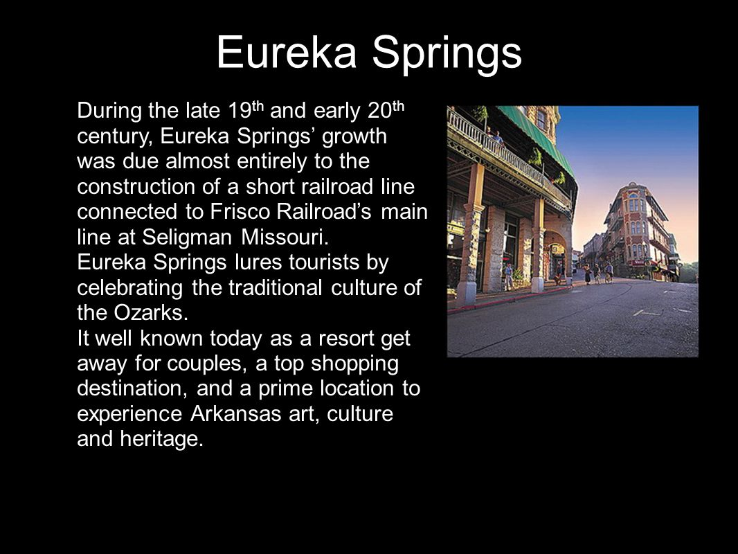 Eureka Springs During the late 19 th and early 20 th century, Eureka Springs' growth was due almost entirely to the construction of a short railroad line connected to Frisco Railroad's main line at Seligman Missouri.