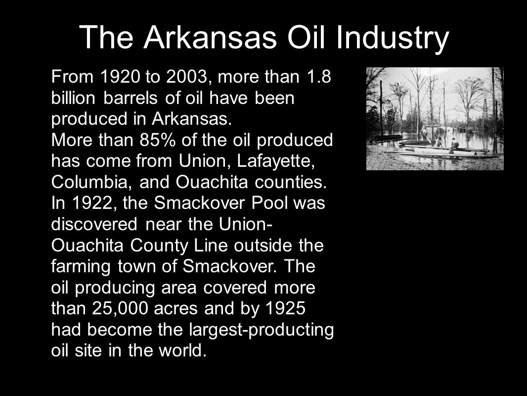 The Arkansas Oil Industry From 1920 to 2003, more than 1.8 billion barrels of oil have been produced in Arkansas. More than 85% of the oil produced ha