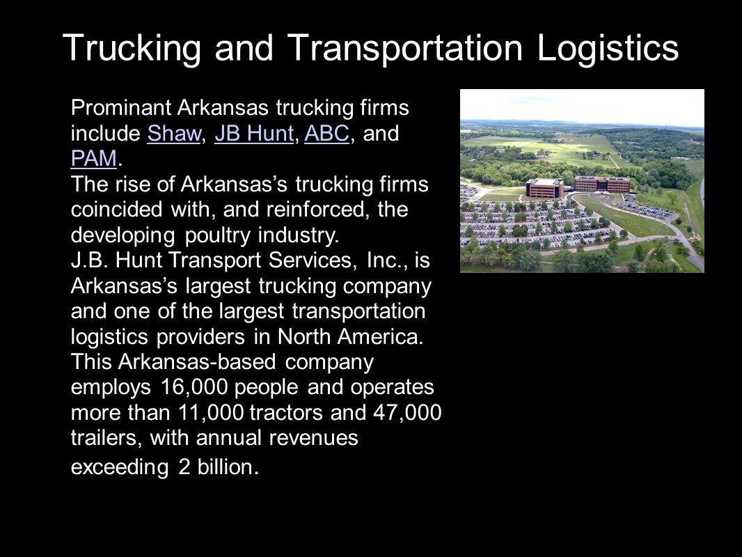 Trucking and Transportation Logistics Prominant Arkansas trucking firms include Shaw, JB Hunt, ABC, and PAM.ShawJB HuntABC PAM The rise of Arkansas's