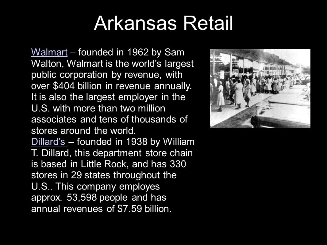 Arkansas Retail Walmart – founded in 1962 by Sam Walton, Walmart is the world's largest public corporation by revenue, with over $404 billion in revenue annually.
