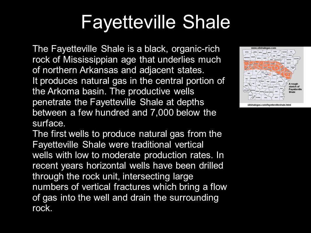 Fayetteville Shale The Fayetteville Shale is a black, organic-rich rock of Mississippian age that underlies much of northern Arkansas and adjacent sta