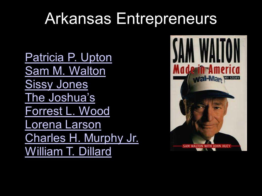 Arkansas Entrepreneurs Notable examples include: Patricia P. Upton Sam M. Walton Sissy Jones The Joshua's Forrest L. Wood Lorena Larson Charles H. Mur