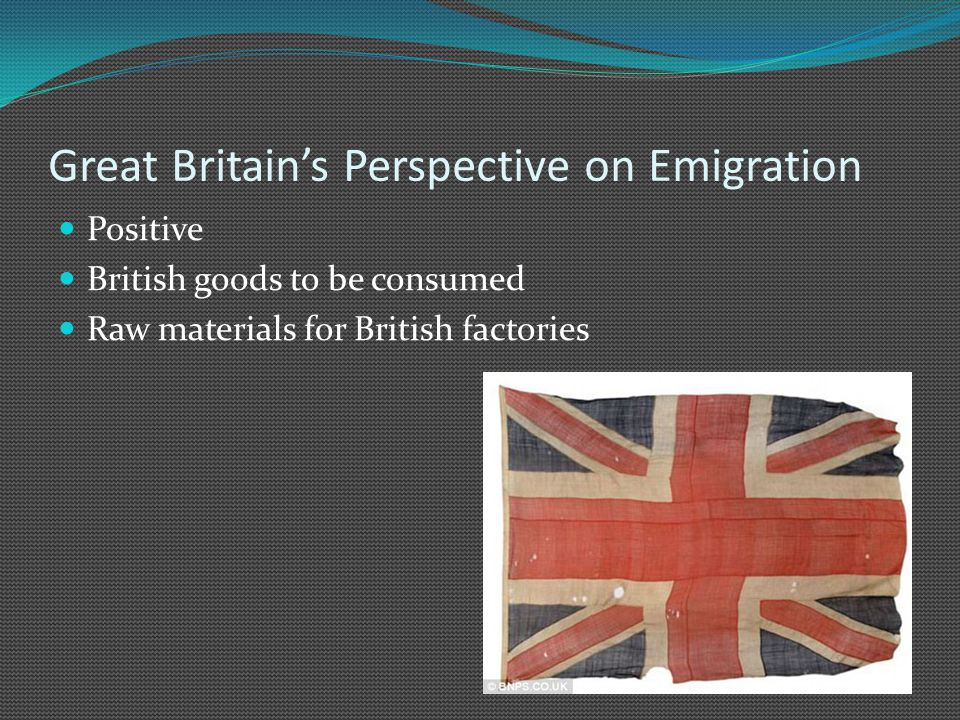 Great Britain's Perspective on Emigration Positive British goods to be consumed Raw materials for British factories