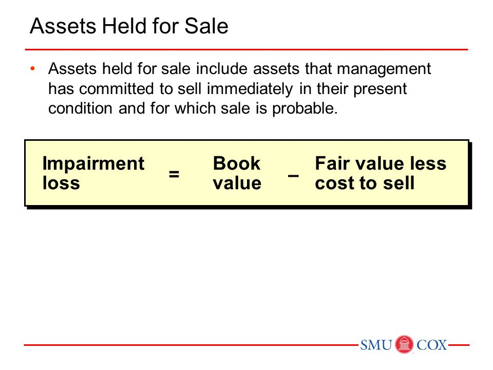 Impairment loss = Book value Fair value less cost to sell – Assets Held for Sale Assets held for sale include assets that management has committed to