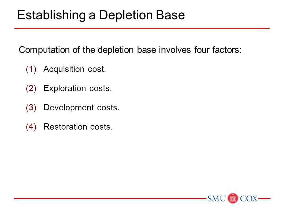Computation of the depletion base involves four factors: (1)Acquisition cost. (2)Exploration costs. (3)Development costs. (4)Restoration costs. Establ