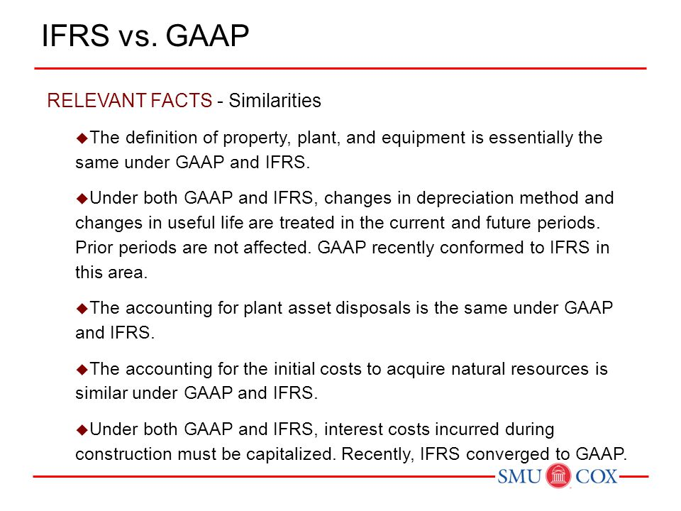RELEVANT FACTS - Similarities  The definition of property, plant, and equipment is essentially the same under GAAP and IFRS.  Under both GAAP and IF