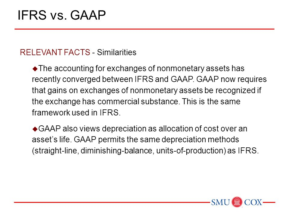 RELEVANT FACTS - Similarities  The accounting for exchanges of nonmonetary assets has recently converged between IFRS and GAAP. GAAP now requires tha