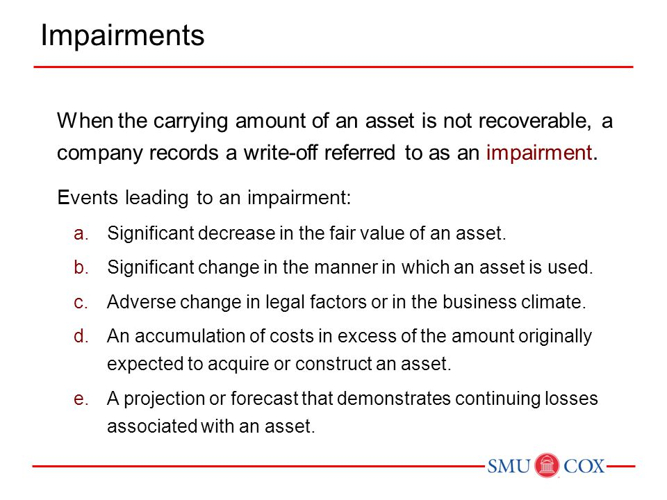 When the carrying amount of an asset is not recoverable, a company records a write-off referred to as an impairment. Events leading to an impairment: