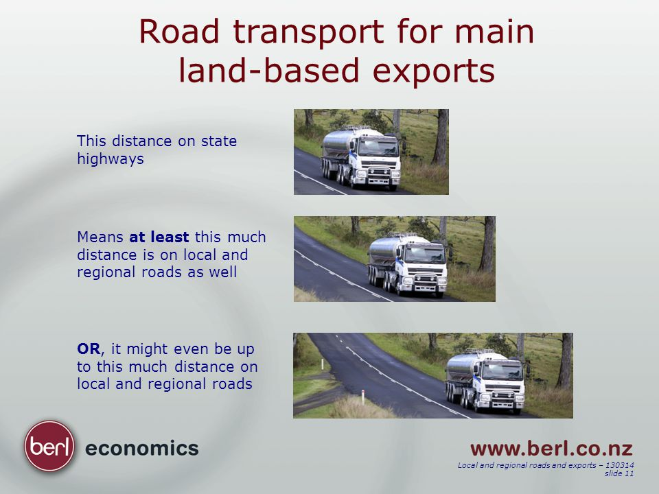 Local and regional roads and exports – 130314 slide 11 Road transport for main land-based exports This distance on state highways Means at least this