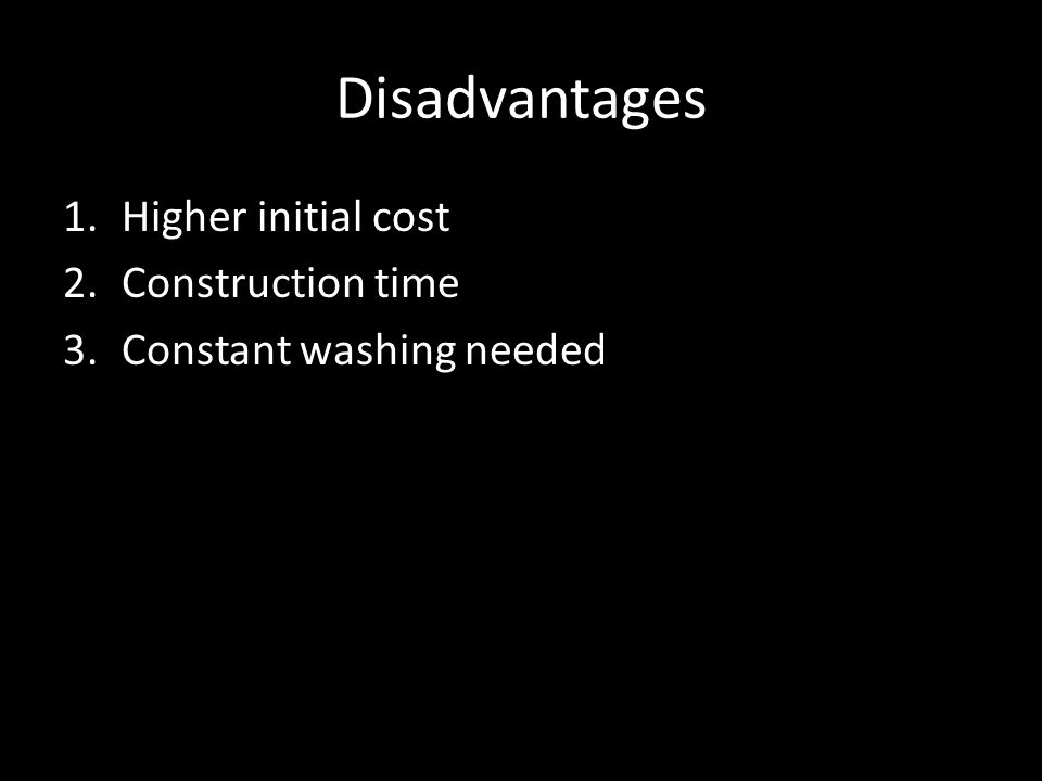 Disadvantages 1.Higher initial cost 2.Construction time 3.Constant washing needed