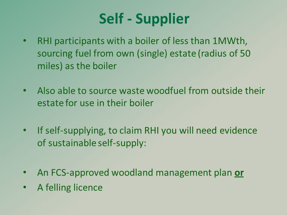 Self - Supplier RHI participants with a boiler of less than 1MWth, sourcing fuel from own (single) estate (radius of 50 miles) as the boiler Also able to source waste woodfuel from outside their estate for use in their boiler If self-supplying, to claim RHI you will need evidence of sustainable self-supply: An FCS-approved woodland management plan or A felling licence