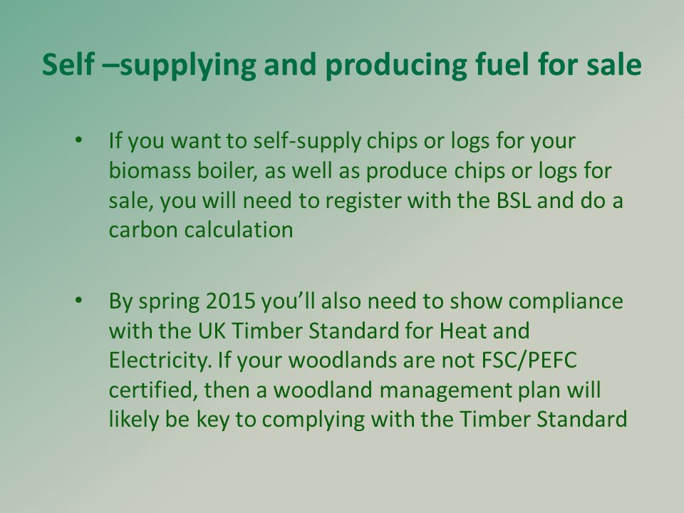 Self –supplying and producing fuel for sale If you want to self-supply chips or logs for your biomass boiler, as well as produce chips or logs for sale, you will need to register with the BSL and do a carbon calculation By spring 2015 you'll also need to show compliance with the UK Timber Standard for Heat and Electricity.