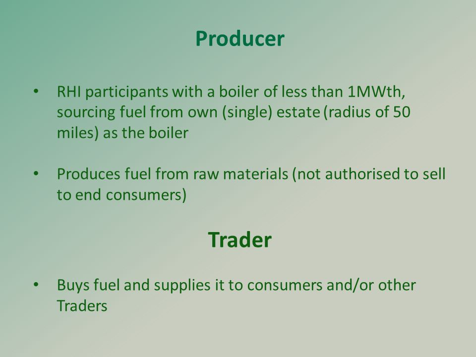 Producer RHI participants with a boiler of less than 1MWth, sourcing fuel from own (single) estate (radius of 50 miles) as the boiler Produces fuel from raw materials (not authorised to sell to end consumers) Trader Buys fuel and supplies it to consumers and/or other Traders
