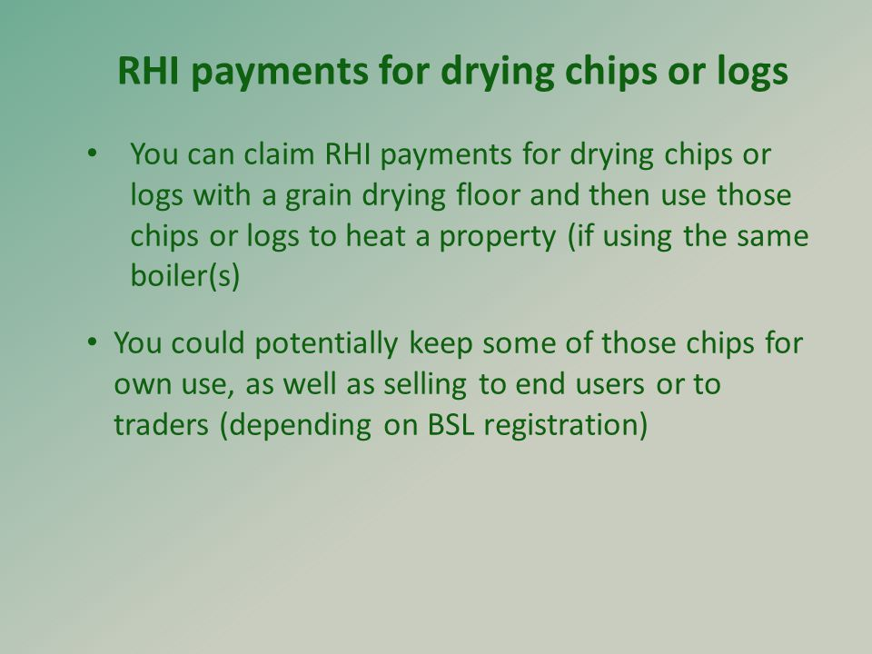 You can claim RHI payments for drying chips or logs with a grain drying floor and then use those chips or logs to heat a property (if using the same boiler(s) You could potentially keep some of those chips for own use, as well as selling to end users or to traders (depending on BSL registration) RHI payments for drying chips or logs