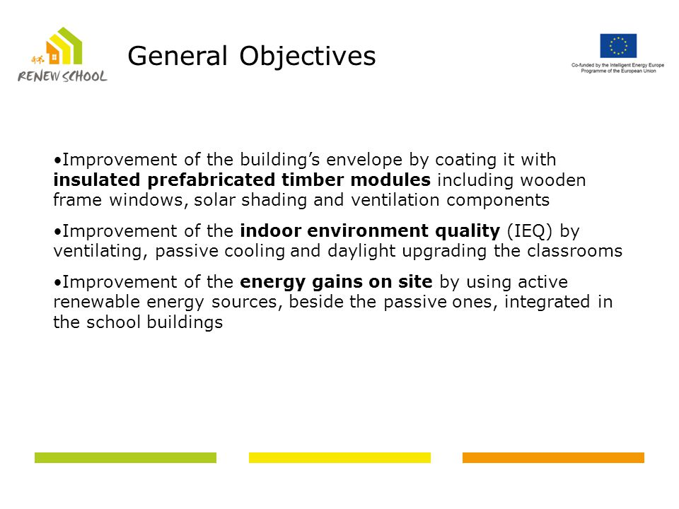 Improvement of the building's envelope by coating it with insulated prefabricated timber modules including wooden frame windows, solar shading and ventilation components Improvement of the indoor environment quality (IEQ) by ventilating, passive cooling and daylight upgrading the classrooms Improvement of the energy gains on site by using active renewable energy sources, beside the passive ones, integrated in the school buildings General Objectives