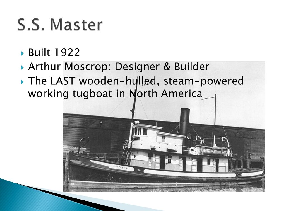  Built 1922  Arthur Moscrop: Designer & Builder  The LAST wooden-hulled, steam-powered working tugboat in North America