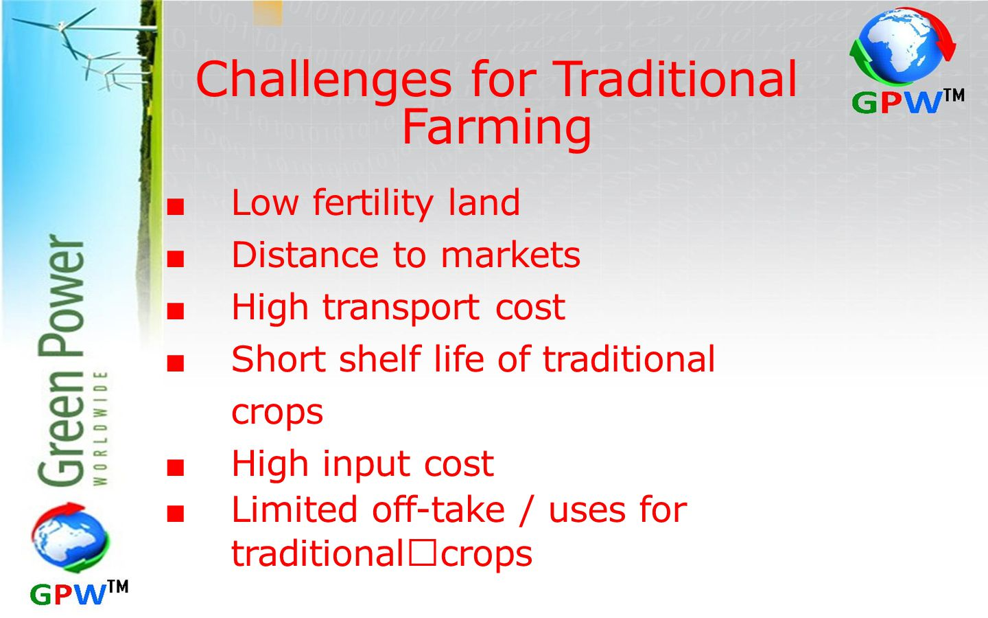 Challenges for Traditional Farming ■ Low fertility land ■ Distance to markets ■ High transport cost ■ Short shelf life of traditional crops ■ High input cost ■ Limited off-take / uses for traditional crops