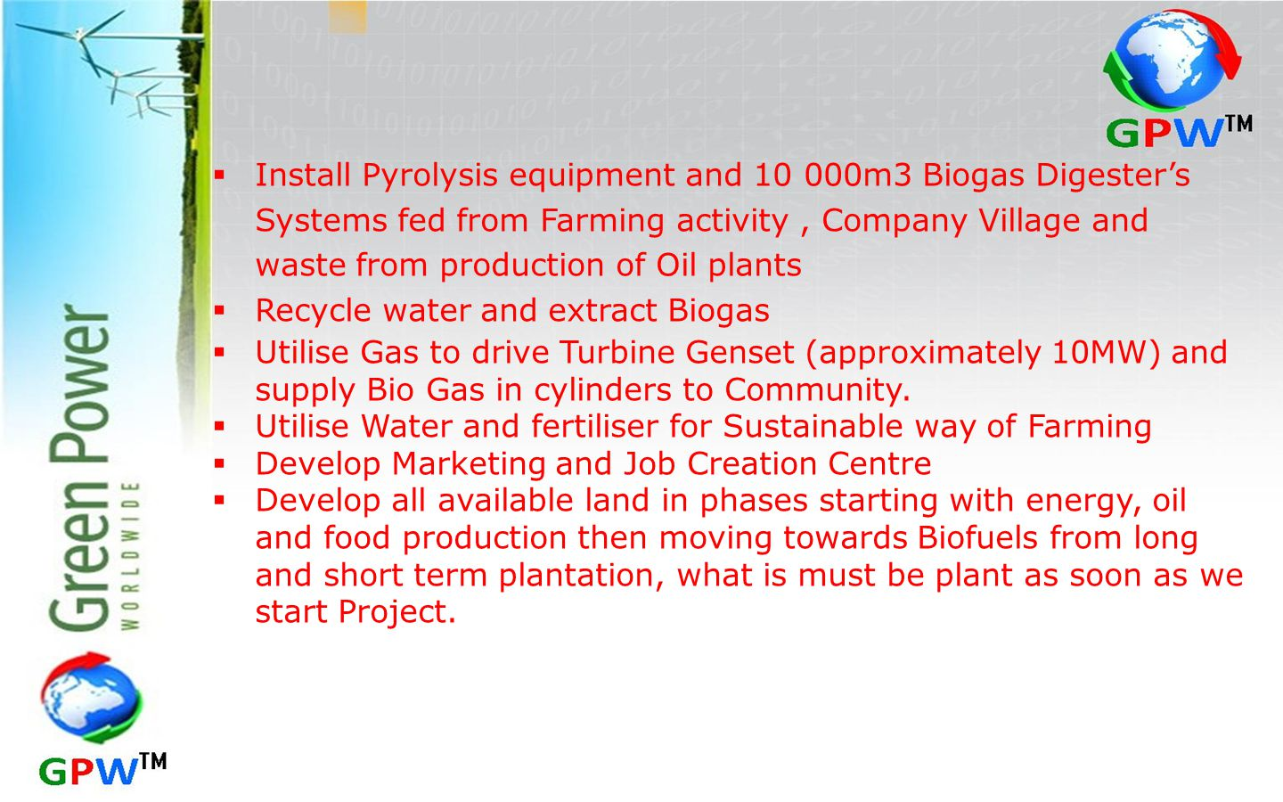  Install Pyrolysis equipment and 10 000m3 Biogas Digester's Systems fed from Farming activity, Company Village and waste from production of Oil plants  Recycle water and extract Biogas  Utilise Gas to drive Turbine Genset (approximately 10MW) and supply Bio Gas in cylinders to Community.