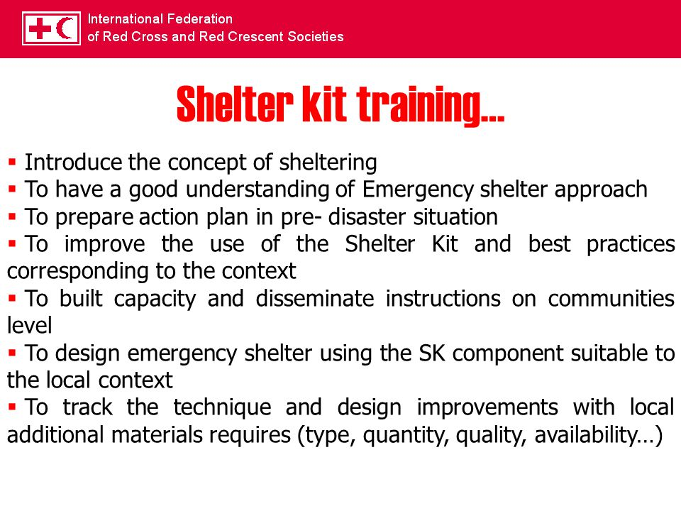 Shelter kit training…  Introduce the concept of sheltering  To have a good understanding of Emergency shelter approach  To prepare action plan in pre- disaster situation  To improve the use of the Shelter Kit and best practices corresponding to the context  To built capacity and disseminate instructions on communities level  To design emergency shelter using the SK component suitable to the local context  To track the technique and design improvements with local additional materials requires (type, quantity, quality, availability…)