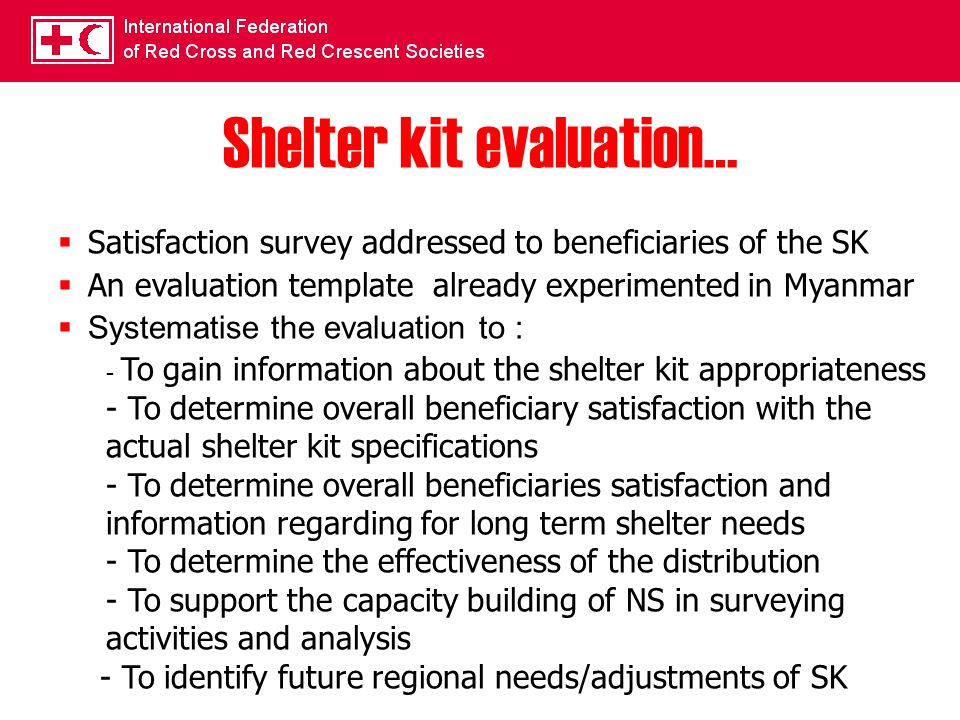 Shelter kit evaluation…  Satisfaction survey addressed to beneficiaries of the SK  An evaluation template already experimented in Myanmar  Systematise the evaluation to : - To gain information about the shelter kit appropriateness - To determine overall beneficiary satisfaction with the actual shelter kit specifications - To determine overall beneficiaries satisfaction and information regarding for long term shelter needs - To determine the effectiveness of the distribution - To support the capacity building of NS in surveying activities and analysis - To identify future regional needs/adjustments of SK