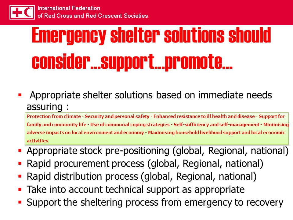 Emergency shelter solutions should consider…support…promote…  Appropriate shelter solutions based on immediate needs assuring : Protection from climate - Security and personal safety - Enhanced resistance to ill health and disease - Support for family and community life - Use of communal coping strategies - Self-sufficiency and self-management - Minimising adverse impacts on local environment and economy - Maximising household livelihood support and local economic activities  Appropriate stock pre-positioning (global, Regional, national)  Rapid procurement process (global, Regional, national)  Rapid distribution process (global, Regional, national)  Take into account technical support as appropriate  Support the sheltering process from emergency to recovery