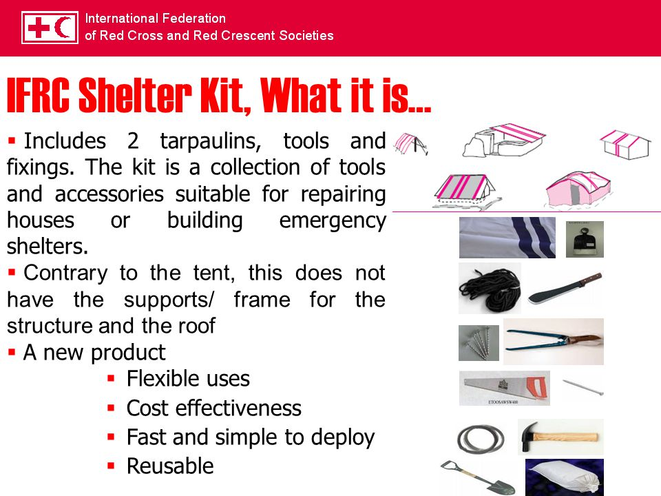 IFRC Shelter Kit, What it is…  Includes 2 tarpaulins, tools and fixings. The kit is a collection of tools and accessories suitable for repairing hous