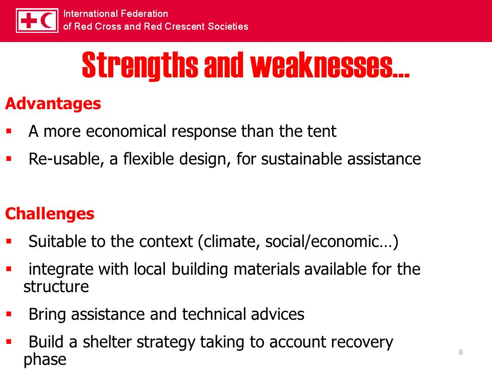 8 Strengths and weaknesses… Advantages  A more economical response than the tent  Re-usable, a flexible design, for sustainable assistance Challenge