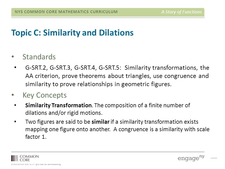© 2012 Common Core, Inc. All rights reserved. commoncore.org NYS COMMON CORE MATHEMATICS CURRICULUM A Story of Functions Topic C: Similarity and Dilat