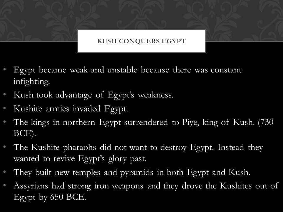 Egypt became weak and unstable because there was constant infighting. Kush took advantage of Egypt's weakness. Kushite armies invaded Egypt. The kings