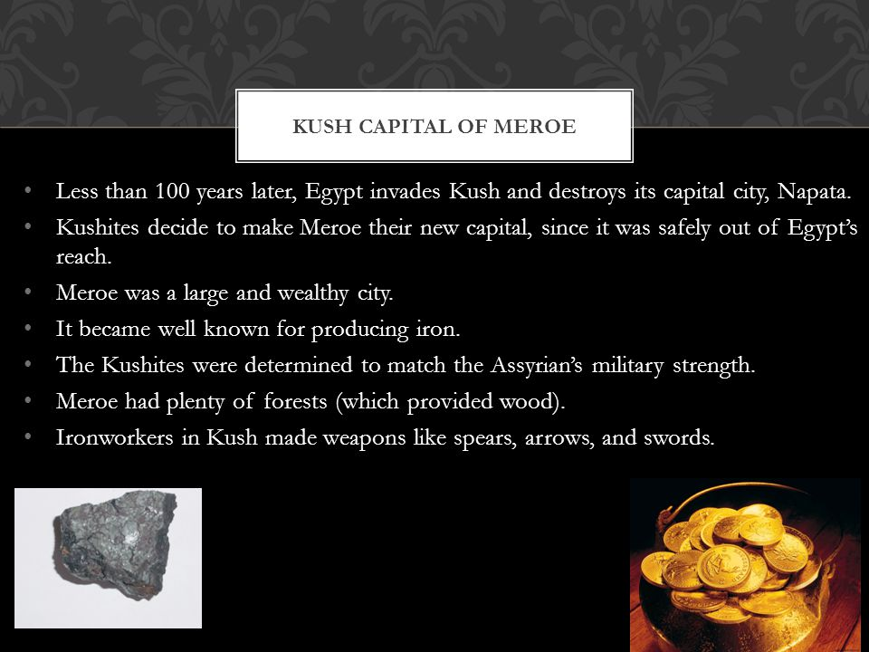 Less than 100 years later, Egypt invades Kush and destroys its capital city, Napata. Kushites decide to make Meroe their new capital, since it was saf