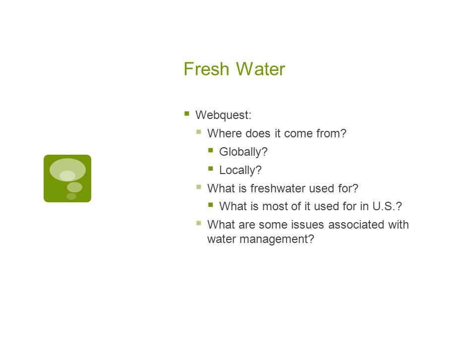 Fresh Water  Webquest:  Where does it come from?  Globally?  Locally?  What is freshwater used for?  What is most of it used for in U.S.?  What