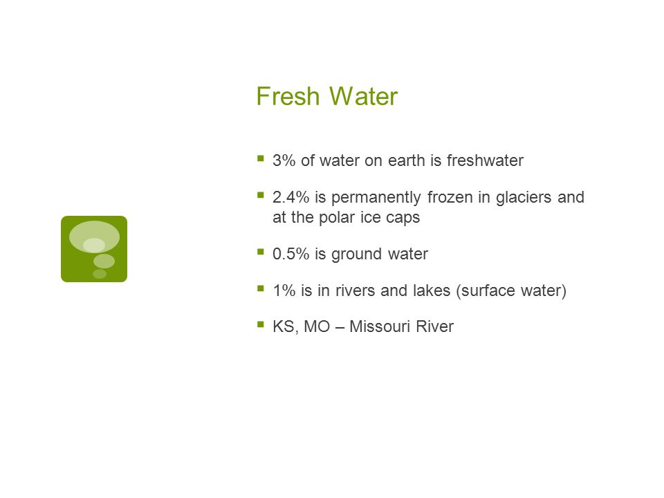 Fresh Water  3% of water on earth is freshwater  2.4% is permanently frozen in glaciers and at the polar ice caps  0.5% is ground water  1% is in rivers and lakes (surface water)  KS, MO – Missouri River